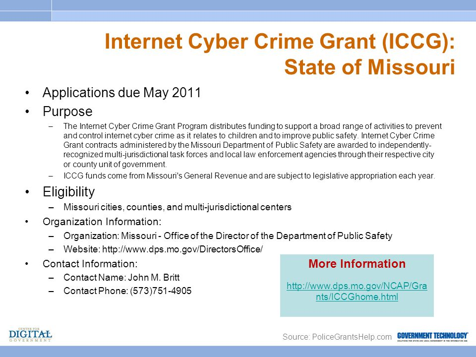 Internet Cyber Crime Grant (ICCG): State of Missouri Applications due May 2011 Purpose –The Internet Cyber Crime Grant Program distributes funding to support a broad range of activities to prevent and control internet cyber crime as it relates to children and to improve public safety.