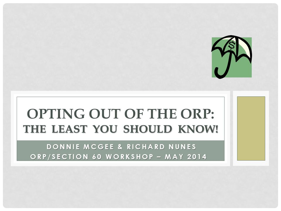 DONNIE MCGEE & RICHARD NUNES ORP/SECTION 60 WORKSHOP – MAY 2014 ORP/SECTION 60 WORKSHOP – MAY 2014 THE LEAST YOU SHOULD KNOW! OPTING OUT OF THE ORP: T