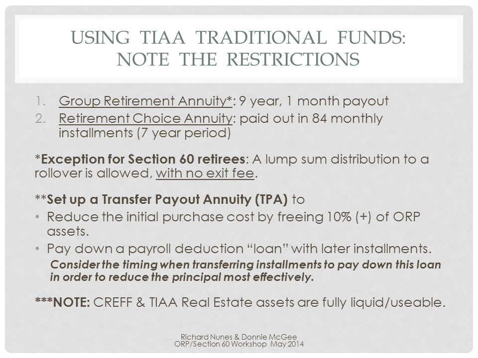 USING TIAA TRADITIONAL FUNDS: NOTE THE RESTRICTIONS 1.Group Retirement Annuity*: 9 year, 1 month payout 2.Retirement Choice Annuity: paid out in 84 monthly installments (7 year period) * Exception for Section 60 retirees : A lump sum distribution to a rollover is allowed, with no exit fee.