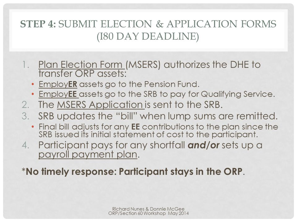 STEP 4: SUBMIT ELECTION & APPLICATION FORMS (I80 DAY DEADLINE) 1.Plan Election Form (MSERS) authorizes the DHE to transfer ORP assets: Employ ER assets go to the Pension Fund.