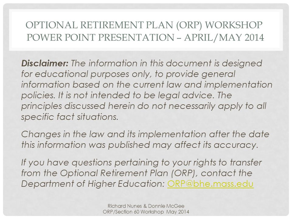 OPTIONAL RETIREMENT PLAN (ORP) WORKSHOP POWER POINT PRESENTATION – APRIL/MAY 2014 Disclaimer: The information in this document is designed for educational purposes only, to provide general information based on the current law and implementation policies.