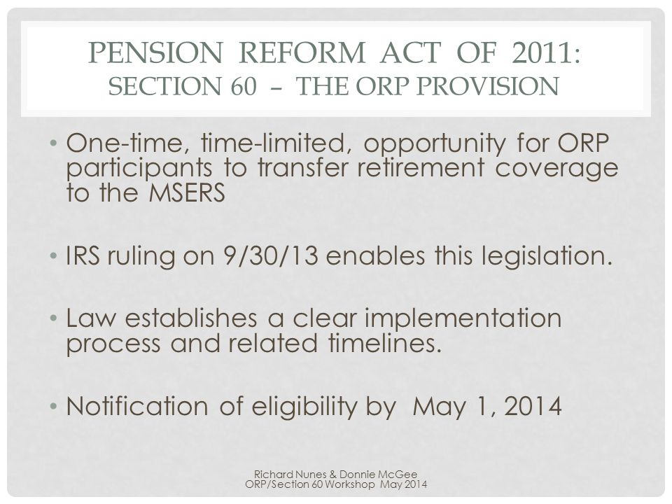 PENSION REFORM ACT OF 2011: SECTION 60 – THE ORP PROVISION One-time, time-limited, opportunity for ORP participants to transfer retirement coverage to the MSERS IRS ruling on 9/30/13 enables this legislation.