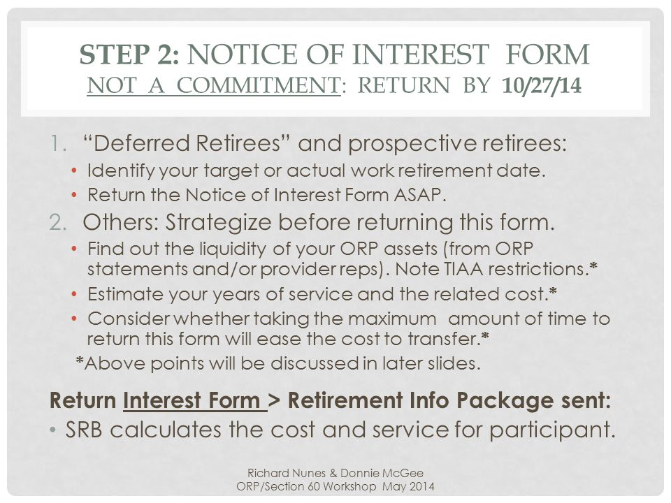 STEP 3: RETIREMENT PLAN INFORMATION PACKAGE Within 180 days of the Interest Form receipt, the State responds to the participant (retirees first): 1.Reports the amount of Qualifying Service 2.Identifies the related cost for this service 3.Includes a Plan Election Form (MSERS or ORP?)* 4.Includes an MSERS Membership Application 5.No response: Participant remains in the ORP.