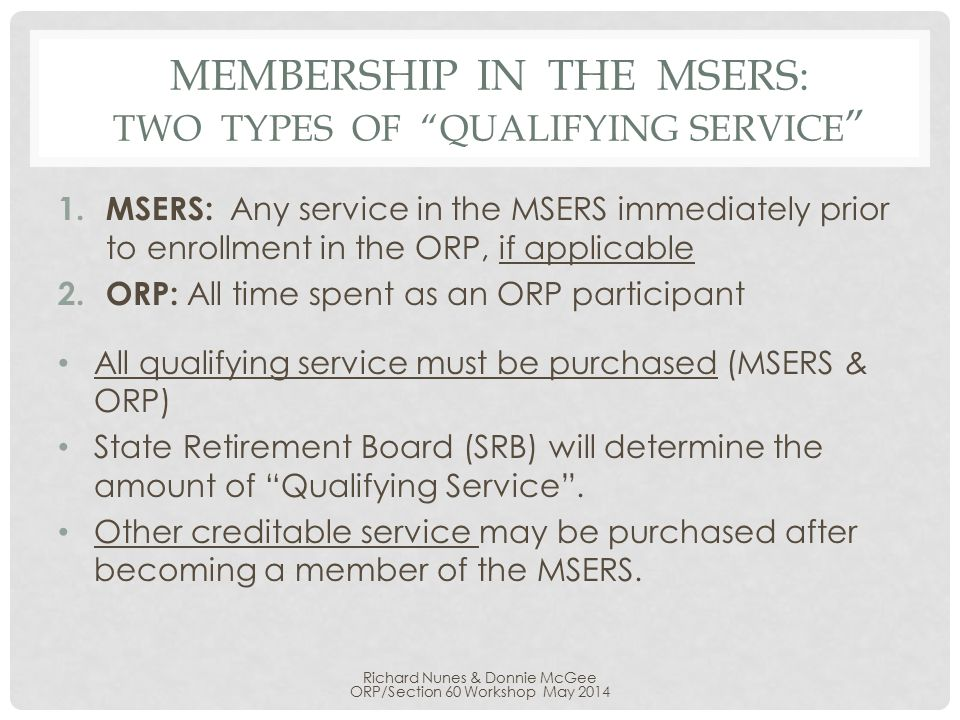 "MEMBERSHIP IN THE MSERS: TWO TYPES OF ""QUALIFYING SERVICE "" 1. MSERS: Any service in the MSERS immediately prior to enrollment in the ORP, if applicab"