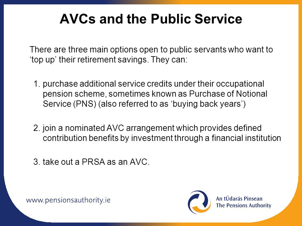AVCs and the Public Service There are three main options open to public servants who want to 'top up' their retirement savings. They can: 1.purchase a