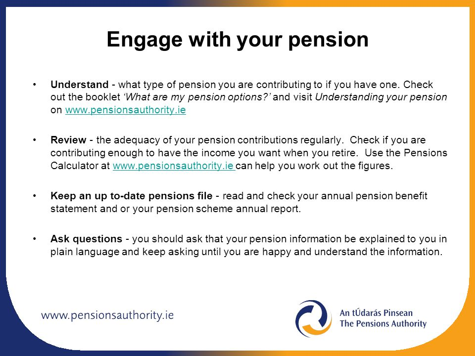 Engage with your pension Understand - what type of pension you are contributing to if you have one. Check out the booklet 'What are my pension options