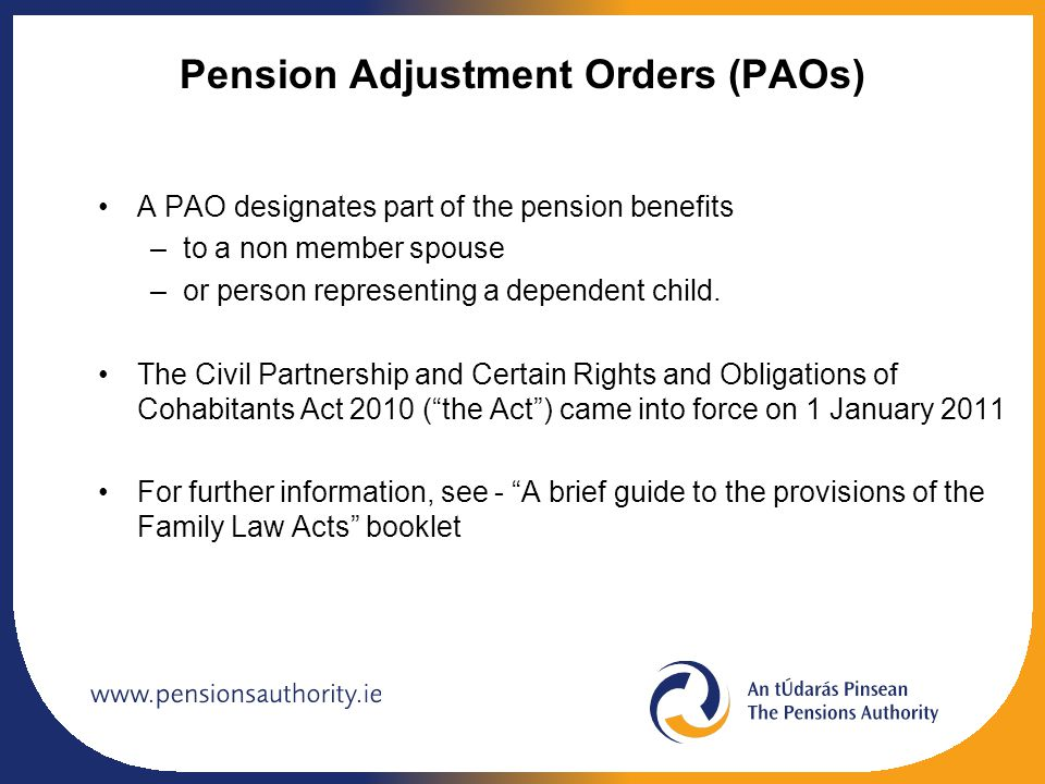 Pension Adjustment Orders (PAOs) A PAO designates part of the pension benefits –to a non member spouse –or person representing a dependent child.