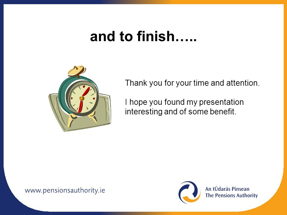 and to finish…..Thank you for your time and attention.