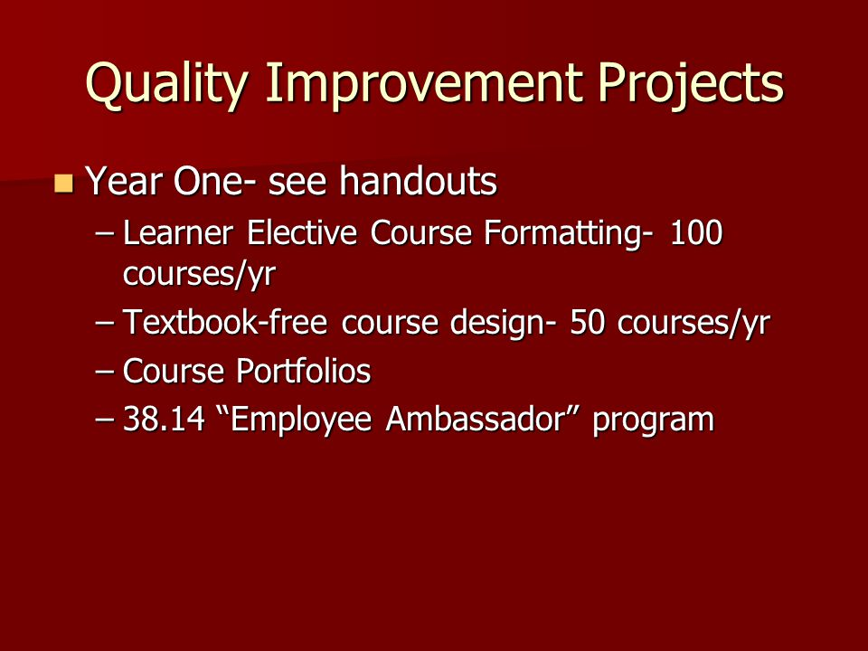 Quality Improvement Projects Year One- see handouts Year One- see handouts –Learner Elective Course Formatting- 100 courses/yr –Textbook-free course design- 50 courses/yr –Course Portfolios –38.14 Employee Ambassador program
