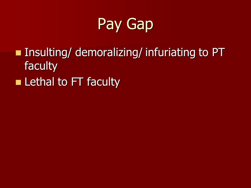Pay Gap Insulting/ demoralizing/ infuriating to PT faculty Insulting/ demoralizing/ infuriating to PT faculty Lethal to FT faculty Lethal to FT faculty