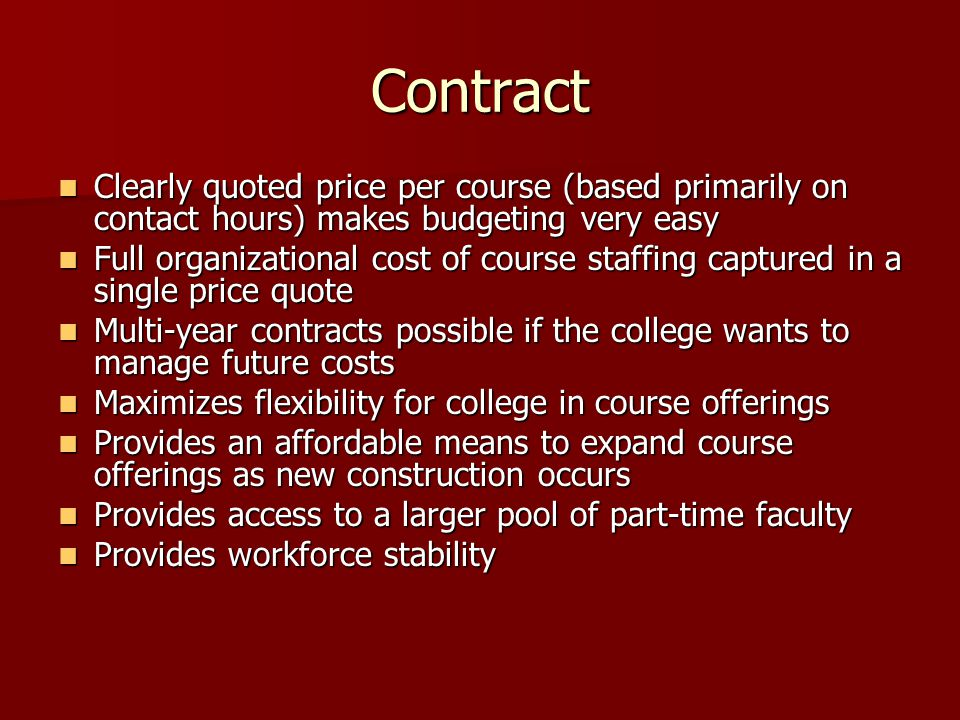 Contract Clearly quoted price per course (based primarily on contact hours) makes budgeting very easy Clearly quoted price per course (based primarily on contact hours) makes budgeting very easy Full organizational cost of course staffing captured in a single price quote Full organizational cost of course staffing captured in a single price quote Multi-year contracts possible if the college wants to manage future costs Multi-year contracts possible if the college wants to manage future costs Maximizes flexibility for college in course offerings Maximizes flexibility for college in course offerings Provides an affordable means to expand course offerings as new construction occurs Provides an affordable means to expand course offerings as new construction occurs Provides access to a larger pool of part-time faculty Provides access to a larger pool of part-time faculty Provides workforce stability Provides workforce stability