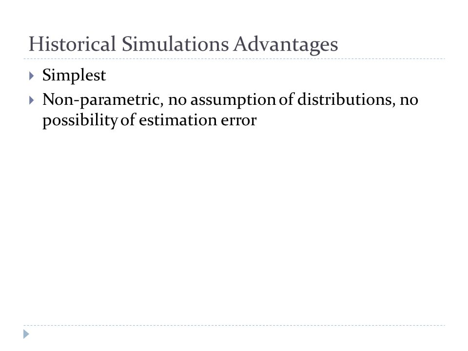 Historical Simulations Advantages  Simplest  Non-parametric, no assumption of distributions, no possibility of estimation error
