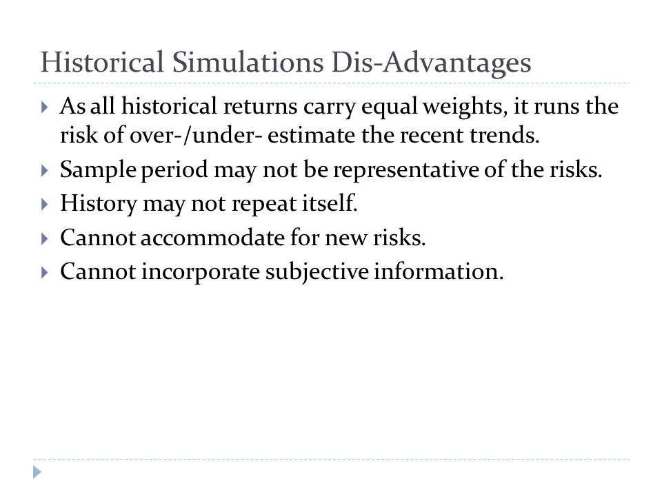 Historical Simulations Dis-Advantages  As all historical returns carry equal weights, it runs the risk of over-/under- estimate the recent trends.
