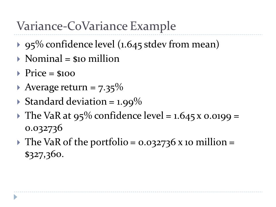 Variance-CoVariance Example  95% confidence level (1.645 stdev from mean)  Nominal = $10 million  Price = $100  Average return = 7.35%  Standard deviation = 1.99%  The VaR at 95% confidence level = 1.645 x 0.0199 = 0.032736  The VaR of the portfolio = 0.032736 x 10 million = $327,360.