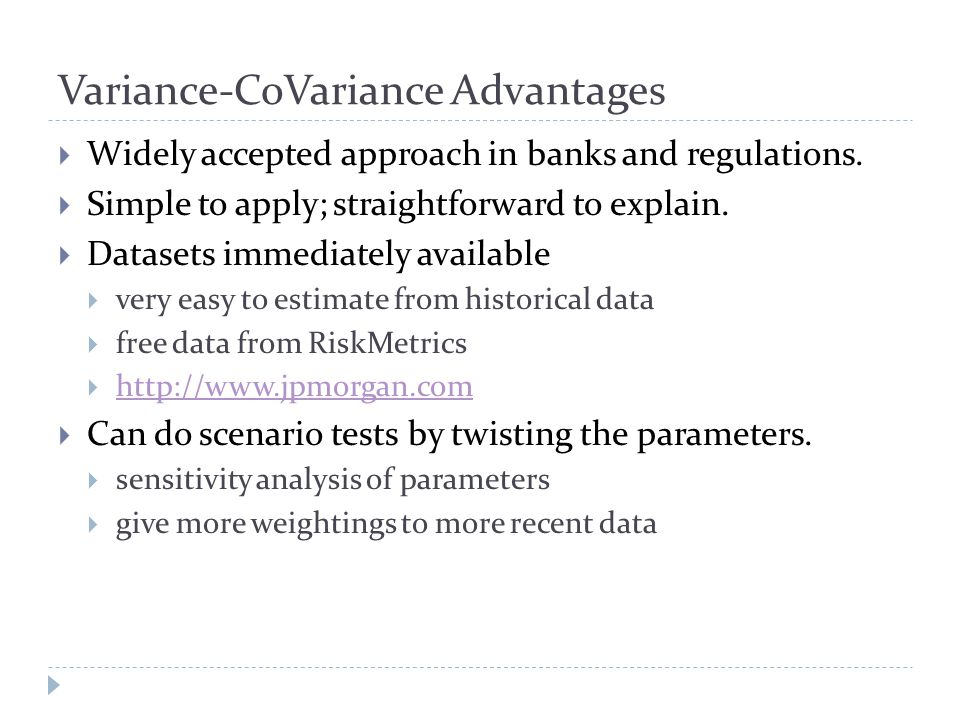 Variance-CoVariance Advantages  Widely accepted approach in banks and regulations.