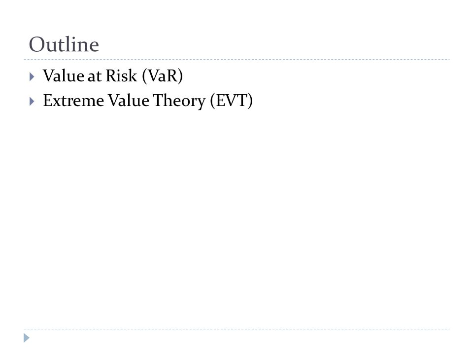 Outline  Value at Risk (VaR)  Extreme Value Theory (EVT)