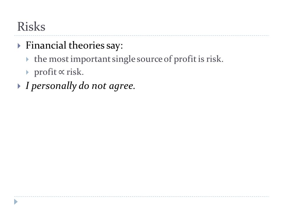 Risks  Financial theories say:  the most important single source of profit is risk.