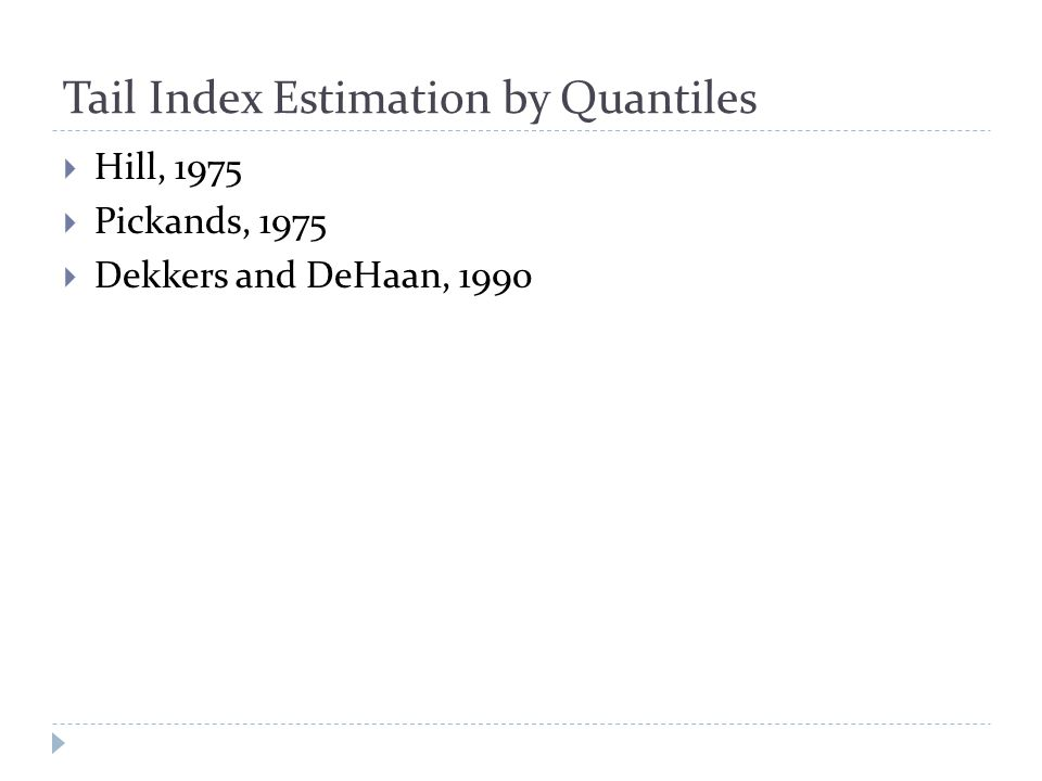 Tail Index Estimation by Quantiles  Hill, 1975  Pickands, 1975  Dekkers and DeHaan, 1990
