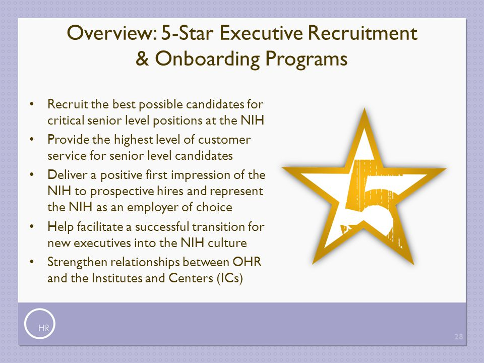 Overview: 5-Star Executive Recruitment & Onboarding Programs Recruit the best possible candidates for critical senior level positions at the NIH Provi