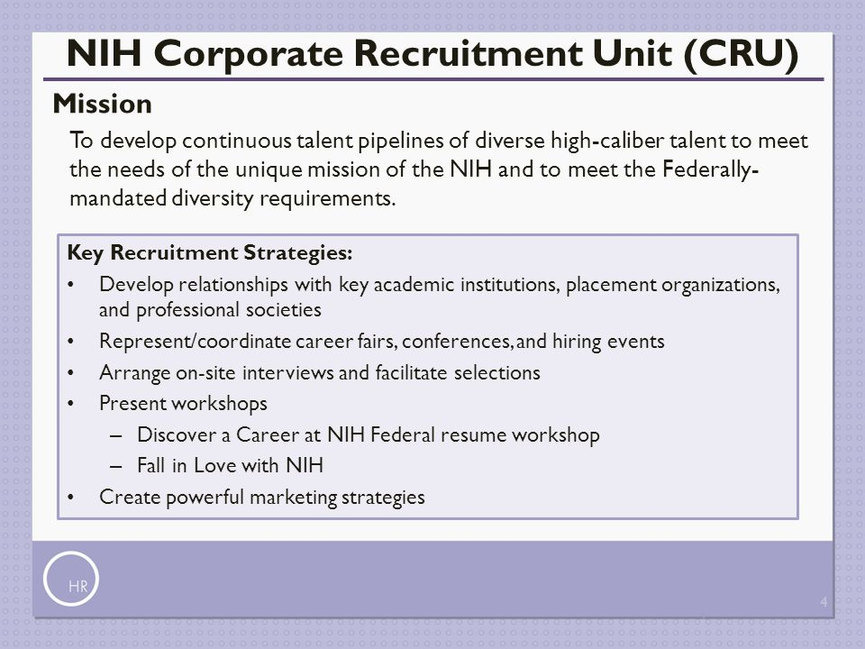 4 NIH Corporate Recruitment Unit (CRU) Mission To develop continuous talent pipelines of diverse high-caliber talent to meet the needs of the unique m