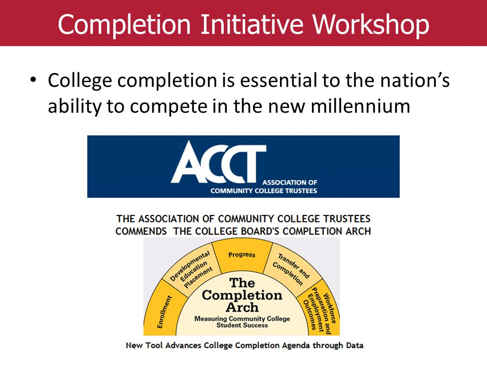 Completion Initiative Workshop College completion is essential to the nation's ability to compete in the new millennium