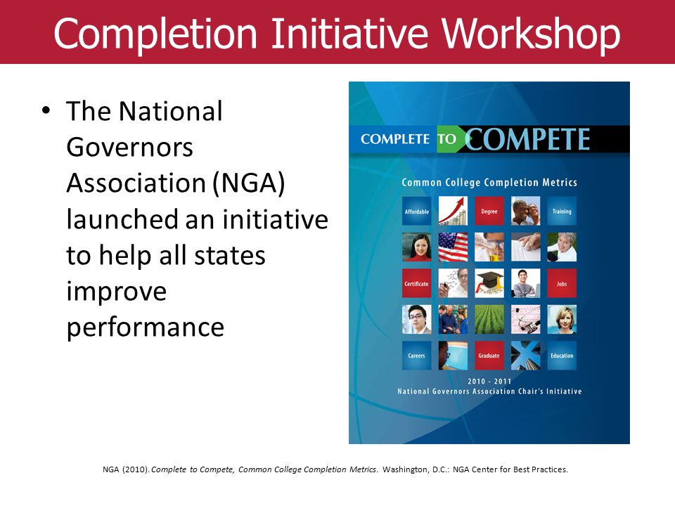 Completion Initiative Workshop NGA (2010). Complete to Compete, Common College Completion Metrics. Washington, D.C.: NGA Center for Best Practices. Th