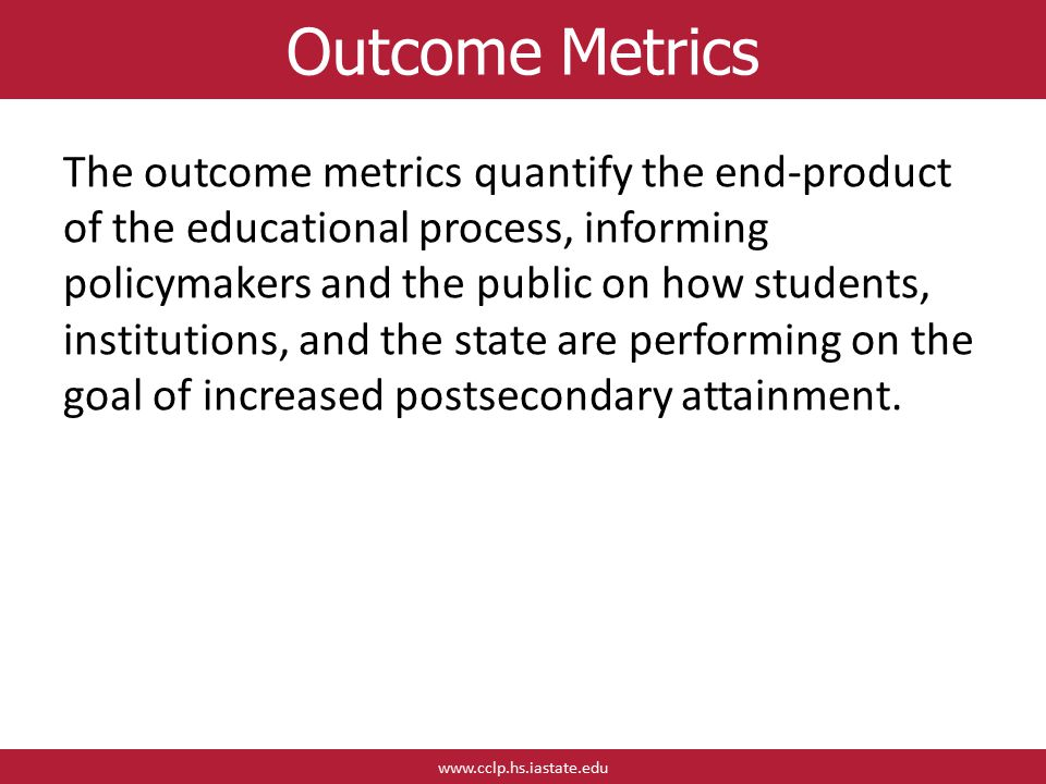 www.cclp.hs.iastate.edu Outcome Metrics The outcome metrics quantify the end-product of the educational process, informing policymakers and the public