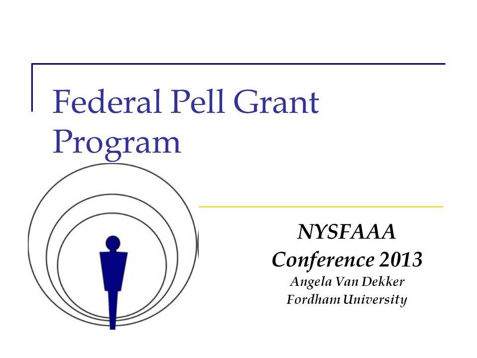 Federal Pell Grant Program NYSFAAA Conference 2013 Angela Van Dekker Fordham University
