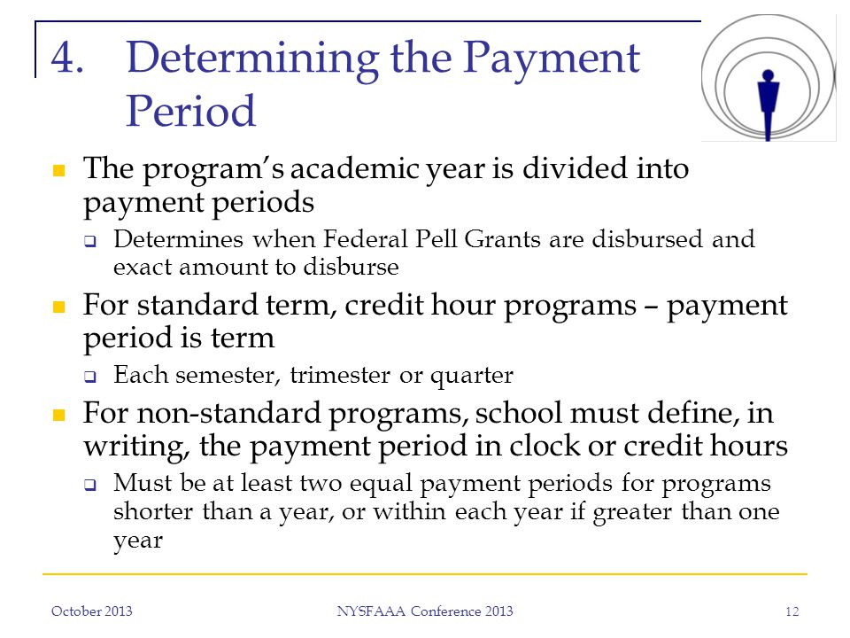 October 2013 NYSFAAA Conference 2013 12 4.Determining the Payment Period The program's academic year is divided into payment periods  Determines when Federal Pell Grants are disbursed and exact amount to disburse For standard term, credit hour programs – payment period is term  Each semester, trimester or quarter For non-standard programs, school must define, in writing, the payment period in clock or credit hours  Must be at least two equal payment periods for programs shorter than a year, or within each year if greater than one year