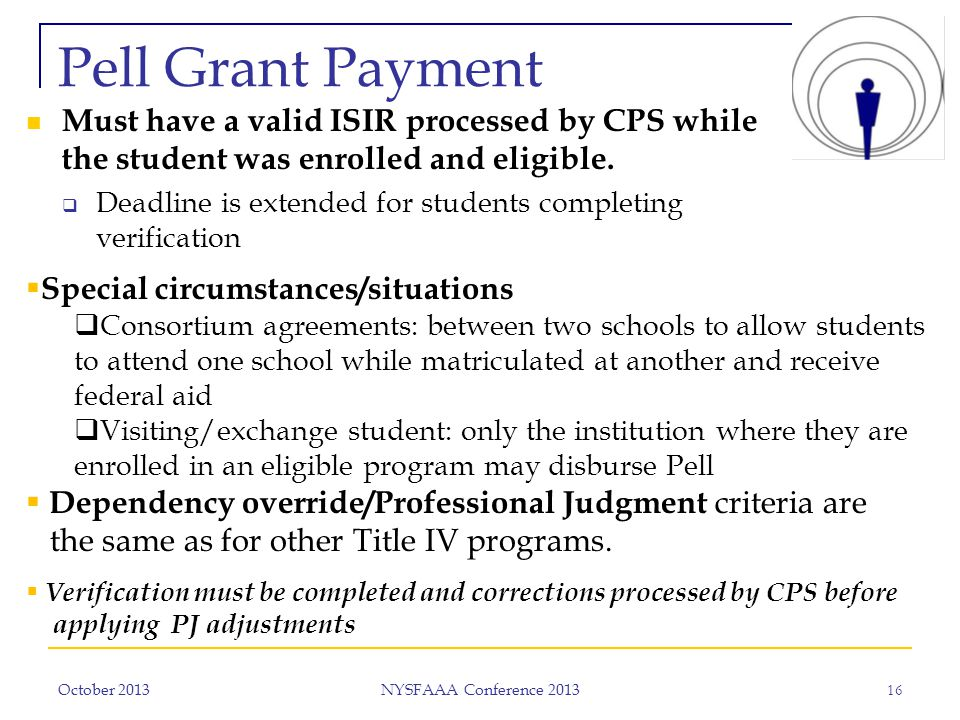 October 2013 NYSFAAA Conference 2013 16 Pell Grant Payment Must have a valid ISIR processed by CPS while the student was enrolled and eligible.