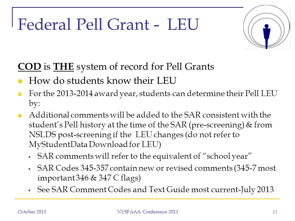 Federal Pell Grant - LEU COD is THE system of record for Pell Grants How do students know their LEU For the 2013-2014 award year, students can determine their Pell LEU by: Additional comments will be added to the SAR consistent with the student's Pell history at the time of the SAR (pre-screening) & from NSLDS post-screening if the LEU changes (do not refer to MyStudentData Download for LEU)  SAR comments will refer to the equivalent of school year  SAR Codes 345-357 contain new or revised comments (345-7 most important 346 & 347 C flags)  See SAR Comment Codes and Text Guide most current-July 2013 October 2013 NYSFAAA Conference 2013 21