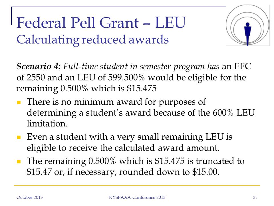Federal Pell Grant – LEU Calculating reduced awards Scenario 4: Full-time student in semester program has an EFC of 2550 and an LEU of 599.500% would be eligible for the remaining 0.500% which is $15.475 There is no minimum award for purposes of determining a student's award because of the 600% LEU limitation.