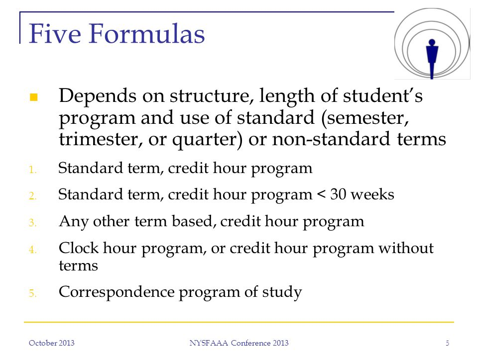 October 2013 NYSFAAA Conference 2013 5 Five Formulas Depends on structure, length of student's program and use of standard (semester, trimester, or quarter) or non-standard terms 1.