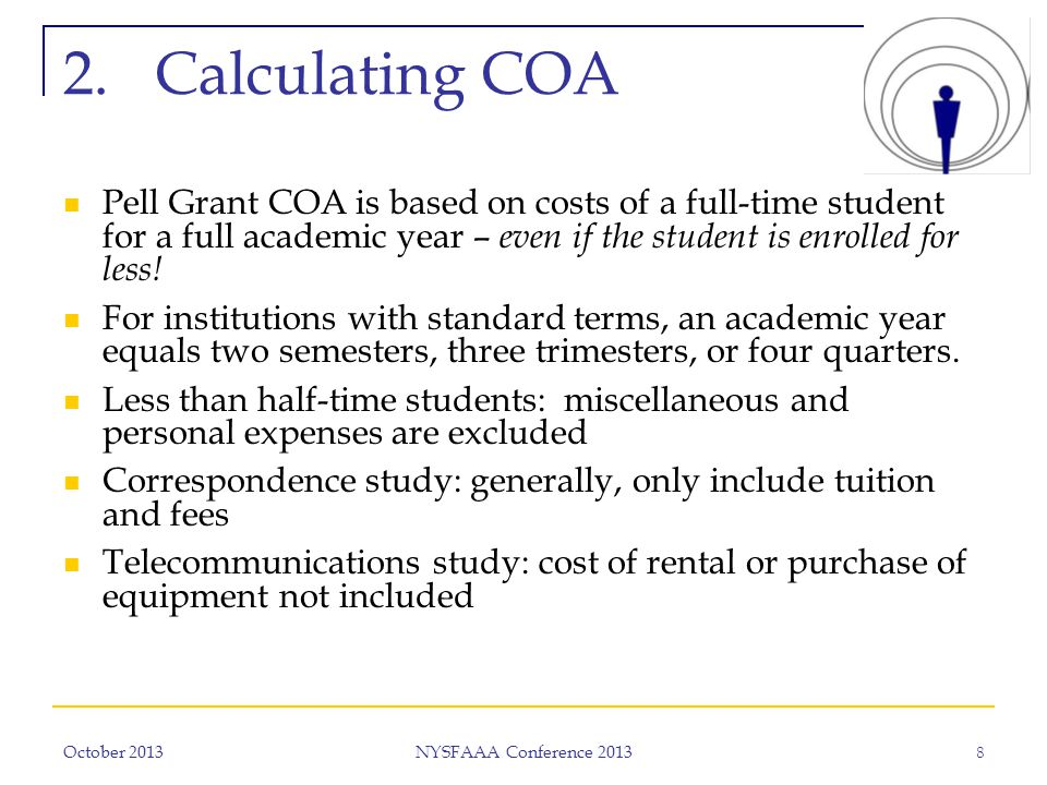 October 2013 NYSFAAA Conference 2013 8 2.Calculating COA Pell Grant COA is based on costs of a full-time student for a full academic year – even if the student is enrolled for less.