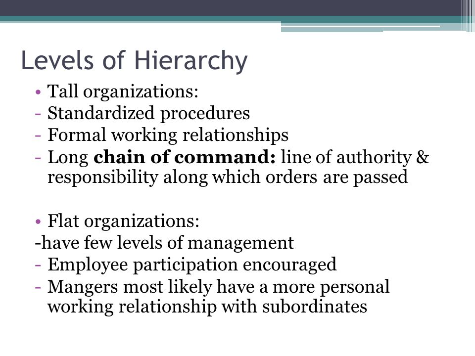 Levels of Hierarchy Tall organizations: -Standardized procedures -Formal working relationships -Long chain of command: line of authority & responsibil