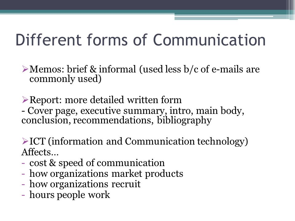 Different forms of Communication  Memos: brief & informal (used less b/c of e-mails are commonly used)  Report: more detailed written form - Cover p
