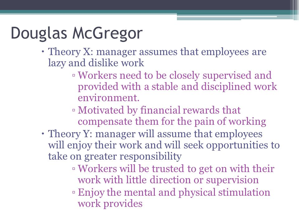 Douglas McGregor  Theory X: manager assumes that employees are lazy and dislike work ▫Workers need to be closely supervised and provided with a stabl