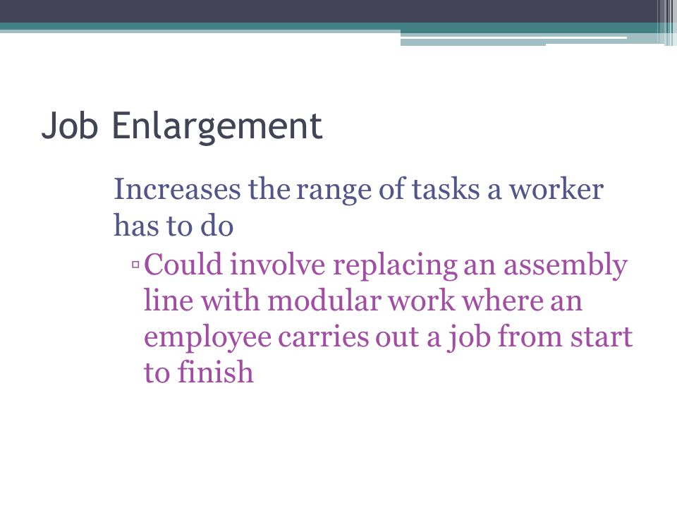 Job Enlargement Increases the range of tasks a worker has to do ▫Could involve replacing an assembly line with modular work where an employee carries