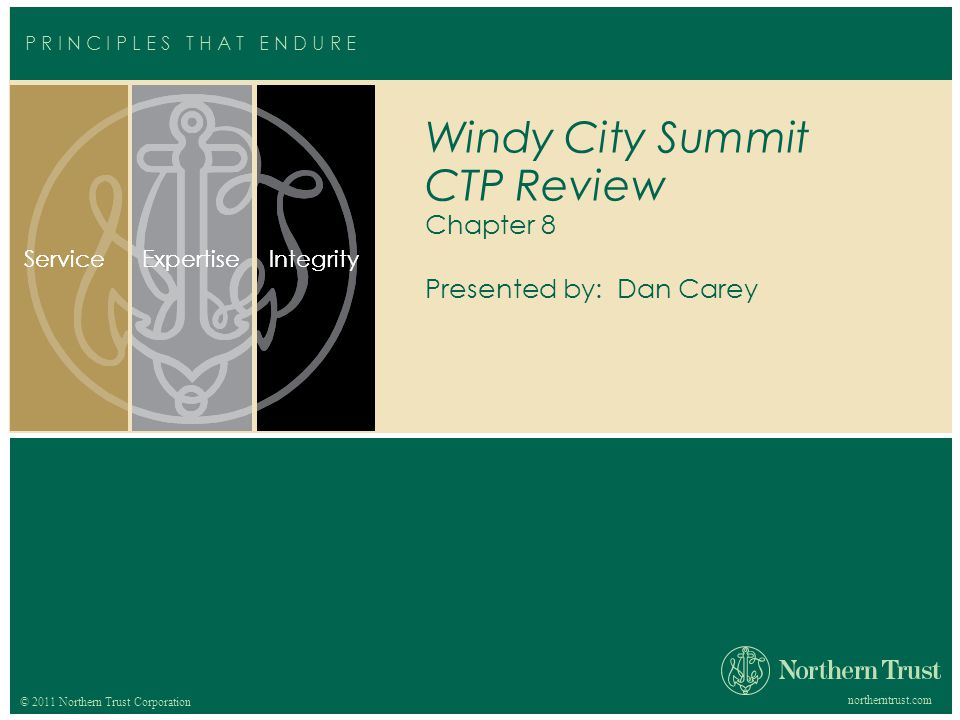 © 2012 Northern Trust Corporation northerntrust.com © 2011 Northern Trust Corporation ServiceExpertiseIntegrityServiceExpertiseIntegrity P R I N C I P L E S T H A T E N D U R E Windy City Summit CTP Review Chapter 8 Presented by: Dan Carey