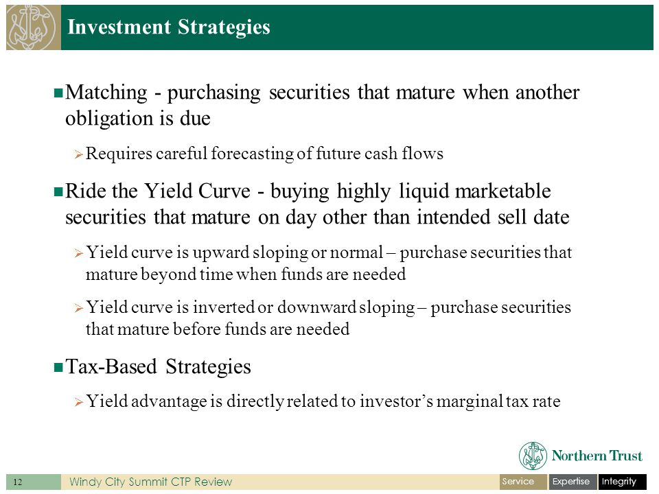 IntegrityExpertiseService 12 Windy City Summit CTP Review Investment Strategies Matching - purchasing securities that mature when another obligation is due  Requires careful forecasting of future cash flows Ride the Yield Curve - buying highly liquid marketable securities that mature on day other than intended sell date  Yield curve is upward sloping or normal – purchase securities that mature beyond time when funds are needed  Yield curve is inverted or downward sloping – purchase securities that mature before funds are needed Tax-Based Strategies  Yield advantage is directly related to investor's marginal tax rate