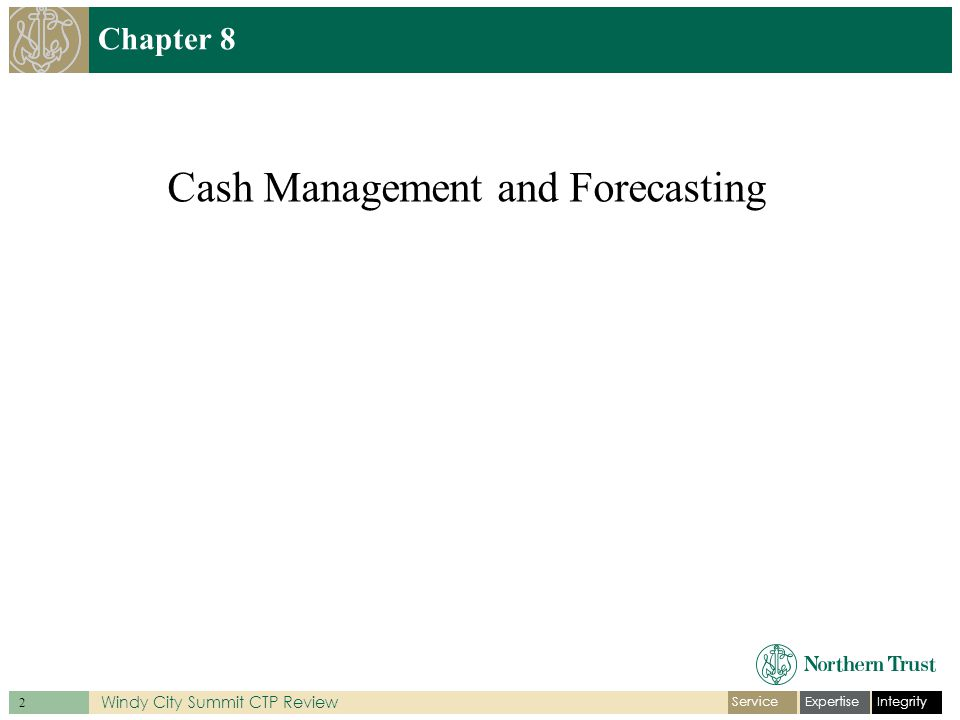 IntegrityExpertiseService 3 Windy City Summit CTP Review Introduction Treasury's fundamental responsibility is to determine and manage the daily cash position.