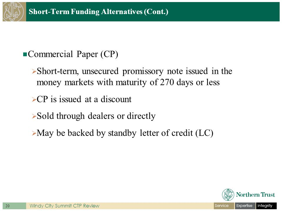 IntegrityExpertiseService 20 Windy City Summit CTP Review Short-Term Funding Alternatives (Cont.) Commercial Paper (CP)  Short-term, unsecured promissory note issued in the money markets with maturity of 270 days or less  CP is issued at a discount  Sold through dealers or directly  May be backed by standby letter of credit (LC)