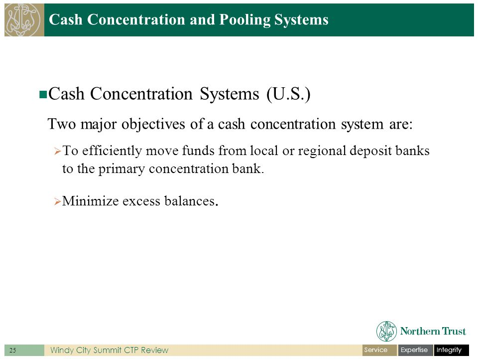 IntegrityExpertiseService 25 Windy City Summit CTP Review Cash Concentration and Pooling Systems Cash Concentration Systems (U.S.) Two major objectives of a cash concentration system are:  To efficiently move funds from local or regional deposit banks to the primary concentration bank.