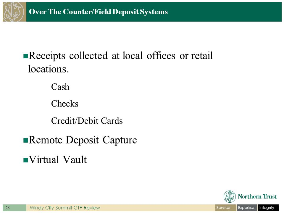 IntegrityExpertiseService 26 Windy City Summit CTP Review Over The Counter/Field Deposit Systems Receipts collected at local offices or retail locations.