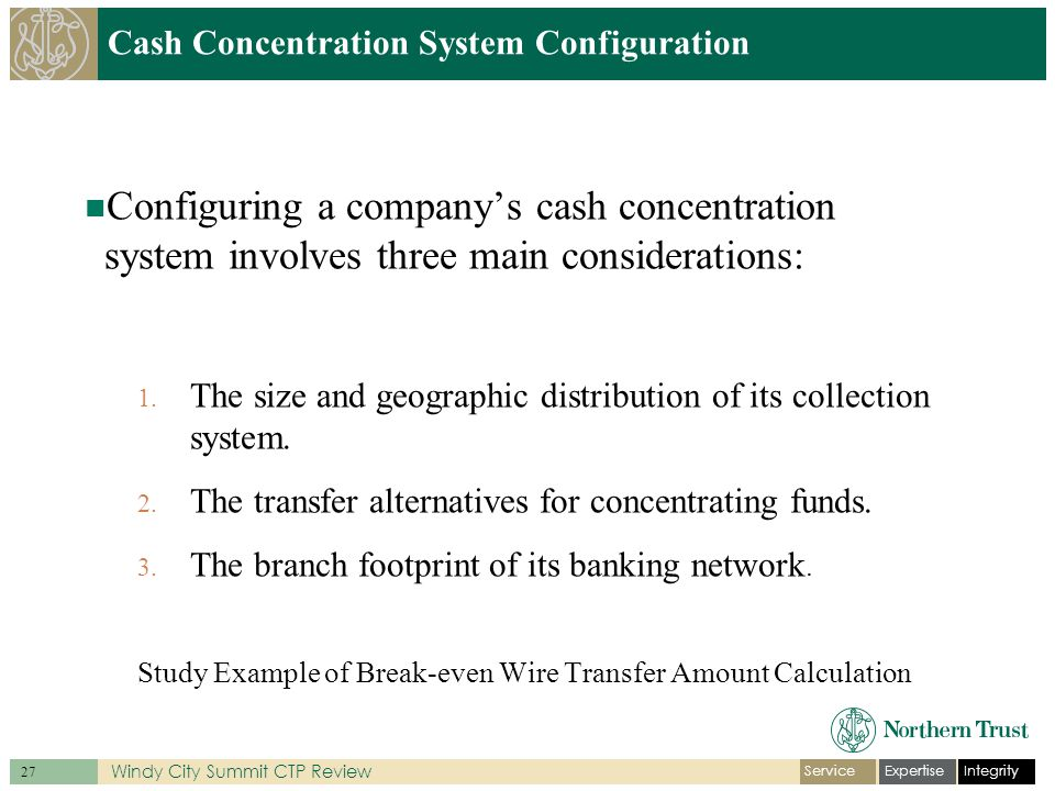 IntegrityExpertiseService 27 Windy City Summit CTP Review Cash Concentration System Configuration Configuring a company's cash concentration system involves three main considerations: 1.