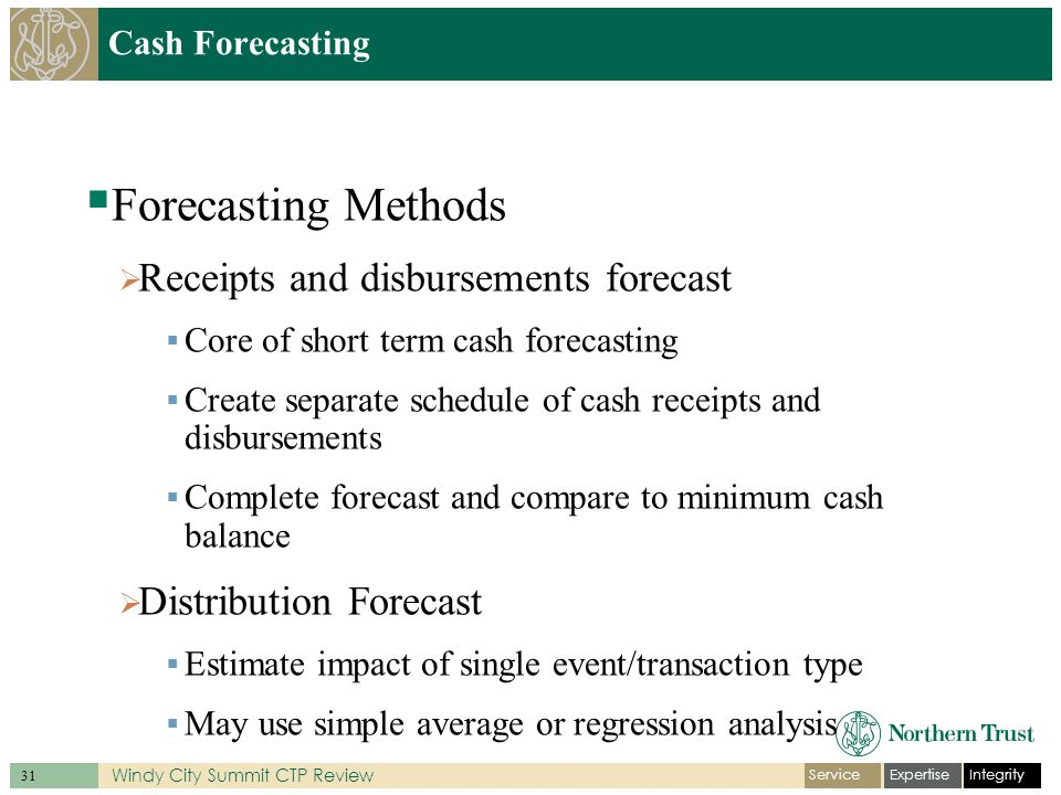 IntegrityExpertiseService 31 Windy City Summit CTP Review  Forecasting Methods  Receipts and disbursements forecast  Core of short term cash forecasting  Create separate schedule of cash receipts and disbursements  Complete forecast and compare to minimum cash balance  Distribution Forecast  Estimate impact of single event/transaction type  May use simple average or regression analysis Cash Forecasting