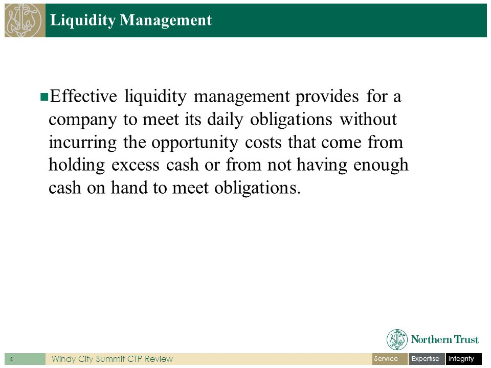 IntegrityExpertiseService 4 Windy City Summit CTP Review Liquidity Management Effective liquidity management provides for a company to meet its daily obligations without incurring the opportunity costs that come from holding excess cash or from not having enough cash on hand to meet obligations.