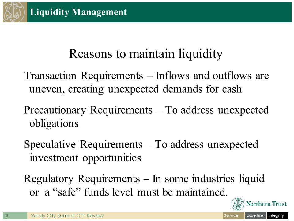 IntegrityExpertiseService 6 Windy City Summit CTP Review Liquidity Management Reasons to maintain liquidity Transaction Requirements – Inflows and outflows are uneven, creating unexpected demands for cash Precautionary Requirements – To address unexpected obligations Speculative Requirements – To address unexpected investment opportunities Regulatory Requirements – In some industries liquid or a safe funds level must be maintained.