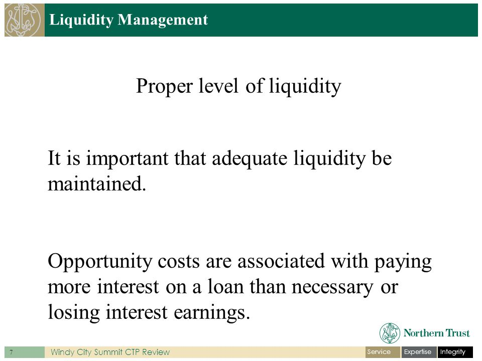 IntegrityExpertiseService 7 Windy City Summit CTP Review Liquidity Management Proper level of liquidity It is important that adequate liquidity be maintained.