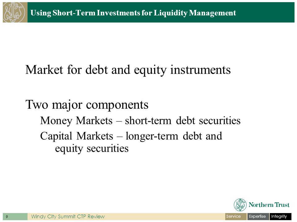 IntegrityExpertiseService 9 Windy City Summit CTP Review Using Short-Term Investments for Liquidity Management Market for debt and equity instruments Two major components Money Markets – short-term debt securities Capital Markets – longer-term debt and equity securities